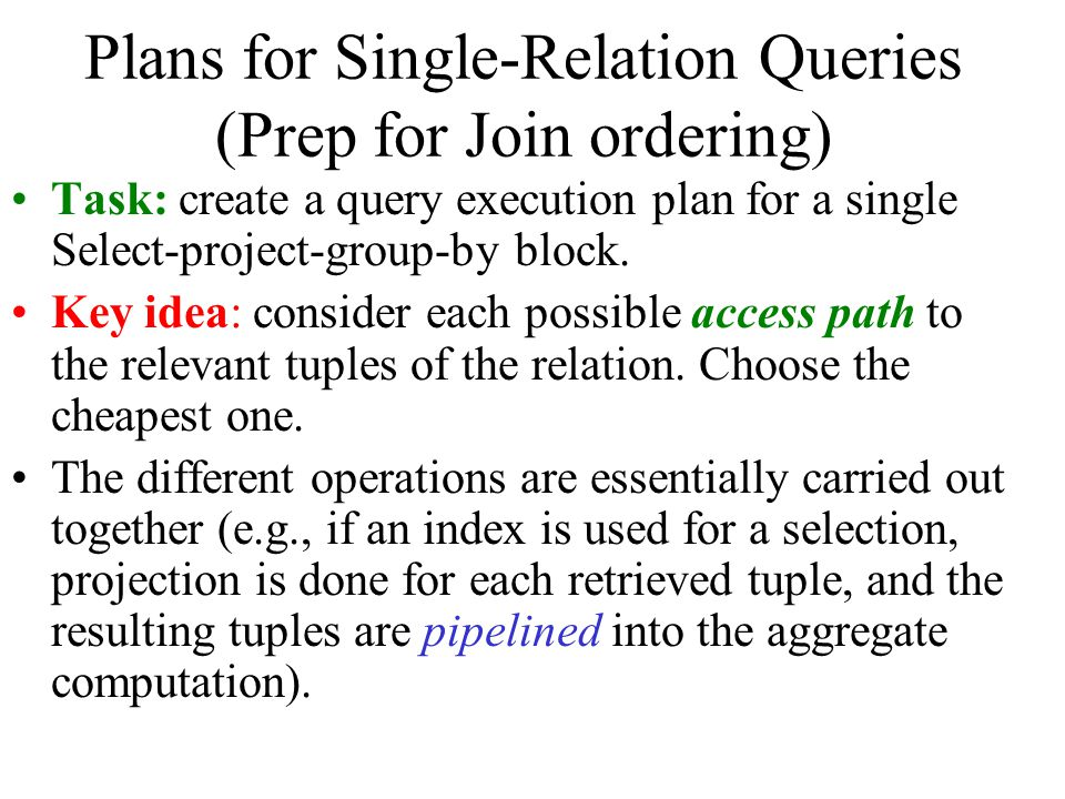 Plans for Single-Relation Queries (Prep for Join ordering) Task: create a query execution plan for a single Select-project-group-by block. Key idea: c