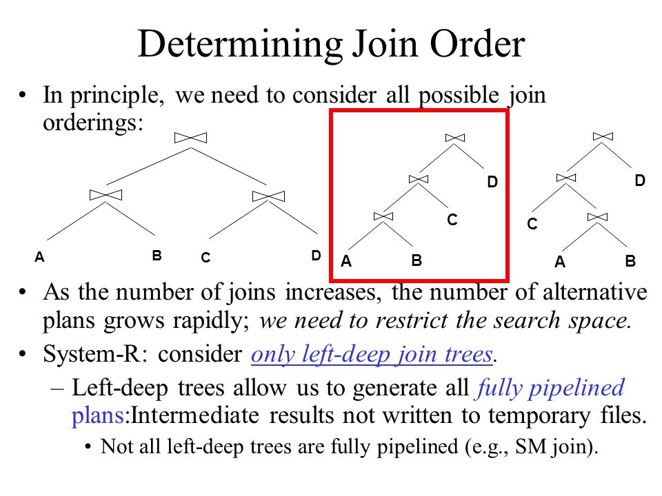 Determining Join Order In principle, we need to consider all possible join orderings: As the number of joins increases, the number of alternative plan