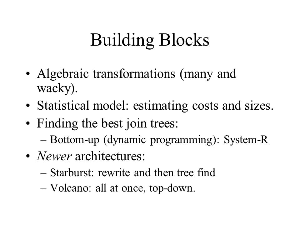 Building Blocks Algebraic transformations (many and wacky). Statistical model: estimating costs and sizes. Finding the best join trees: –Bottom-up (dy