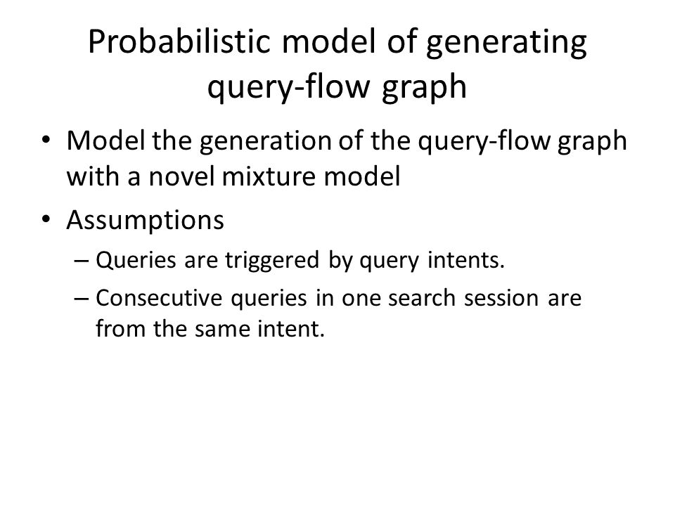 Probabilistic model of generating query-flow graph Model the generation of the query-flow graph with a novel mixture model Assumptions – Queries are triggered by query intents.