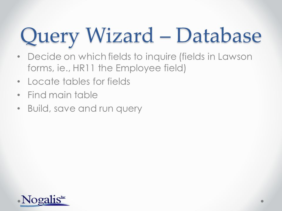 Query Wizard – Database Decide on which fields to inquire (fields in Lawson forms, ie., HR11 the Employee field) Locate tables for fields Find main ta