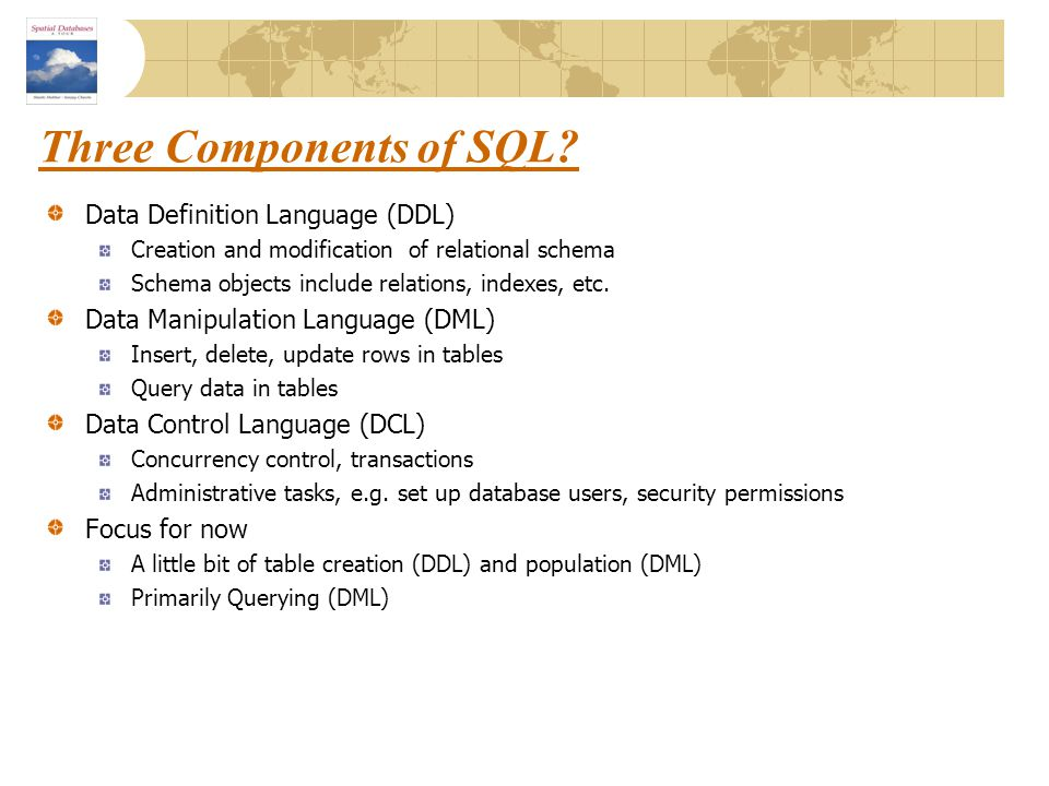 Three Components of SQL? Data Definition Language (DDL) Creation and modification of relational schema Schema objects include relations, indexes, etc.