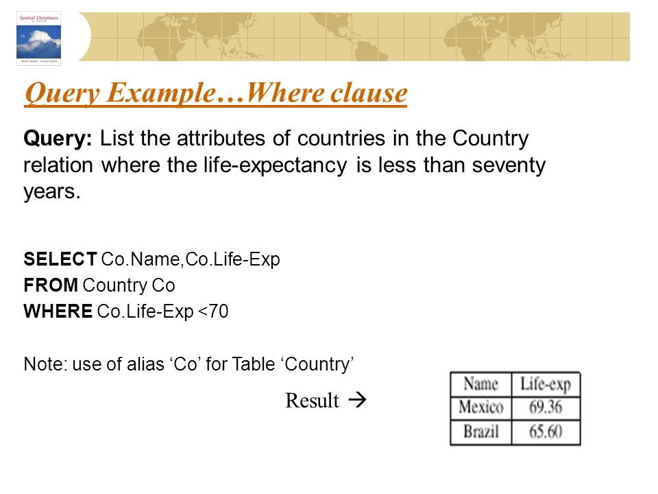 Query Example…Where clause Query: List the attributes of countries in the Country relation where the life-expectancy is less than seventy years. SELEC