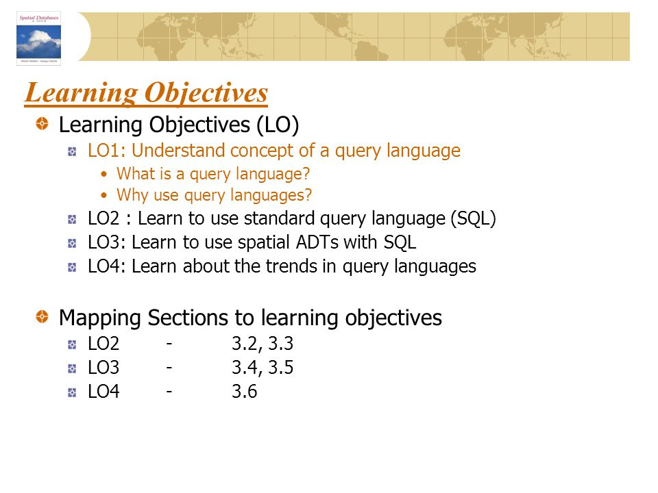 Learning Objectives Learning Objectives (LO) LO1: Understand concept of a query language What is a query language? Why use query languages? LO2 : Lear