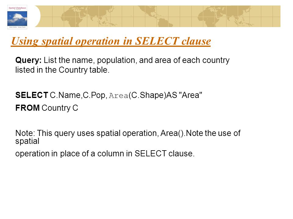 Using spatial operation in SELECT clause Query: List the name, population, and area of each country listed in the Country table. SELECT C.Name,C.Pop,