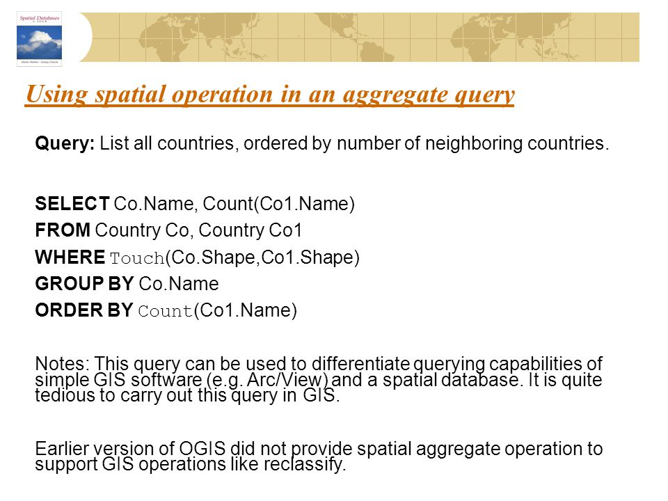 Using spatial operation in an aggregate query Query: List all countries, ordered by number of neighboring countries. SELECT Co.Name, Count(Co1.Name) F