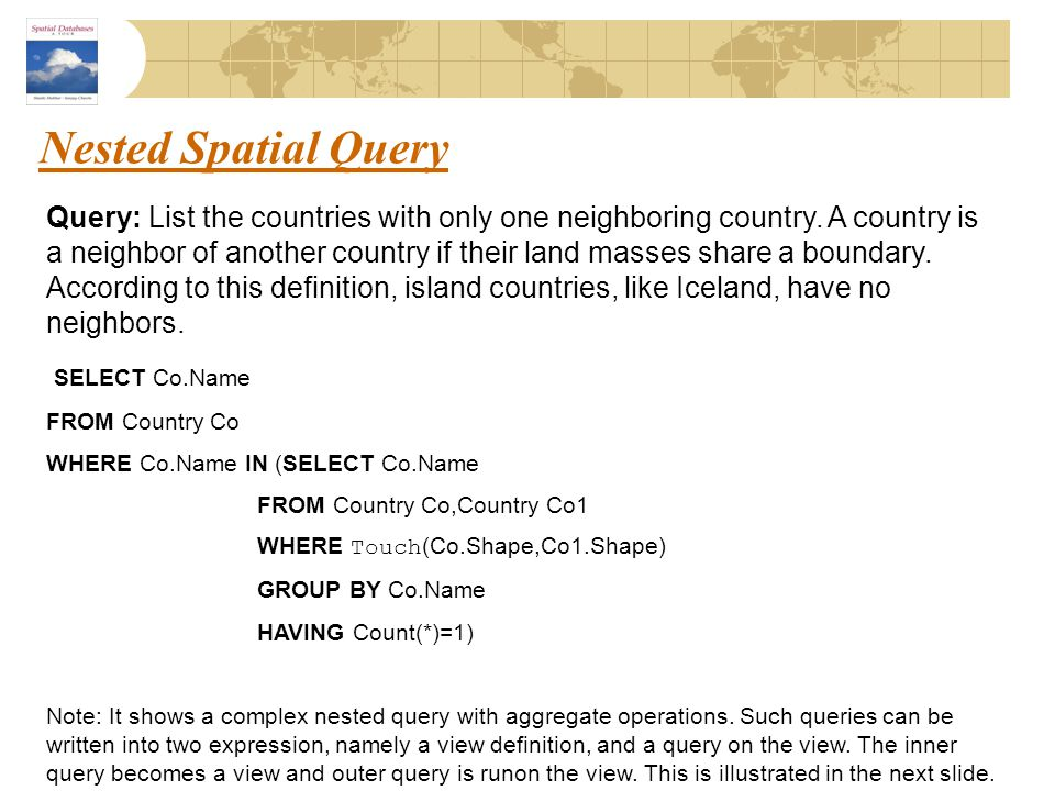 Nested Spatial Query Query: List the countries with only one neighboring country. A country is a neighbor of another country if their land masses shar