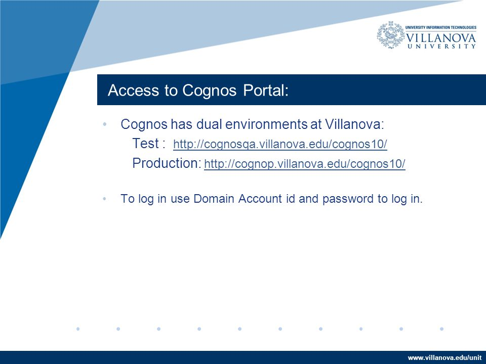 www.villanova.edu/unit Access to Cognos Portal: Cognos has dual environments at Villanova: Test : http://cognosqa.villanova.edu/cognos10/ http://cognosqa.villanova.edu/cognos10/ Production: http://cognop.villanova.edu/cognos10/ http://cognop.villanova.edu/cognos10/ To log in use Domain Account id and password to log in.