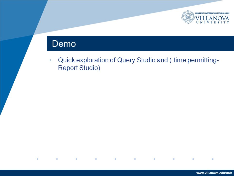 www.villanova.edu/unit Demo Quick exploration of Query Studio and ( time permitting- Report Studio)