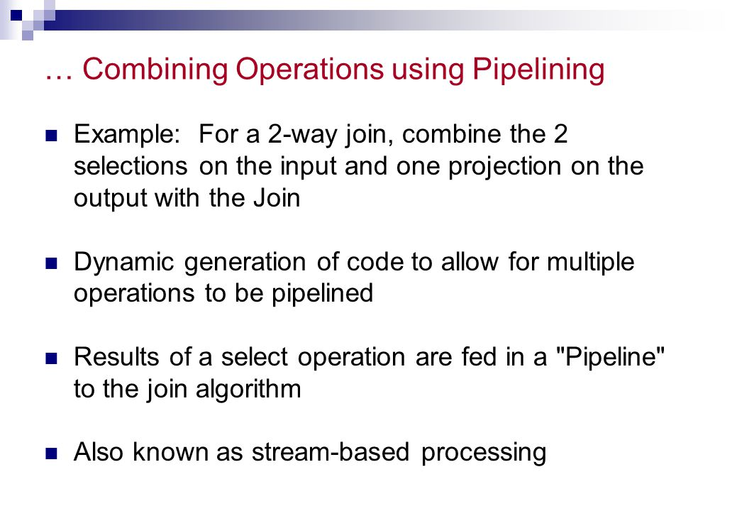 … Combining Operations using Pipelining Example: For a 2-way join, combine the 2 selections on the input and one projection on the output with the Joi