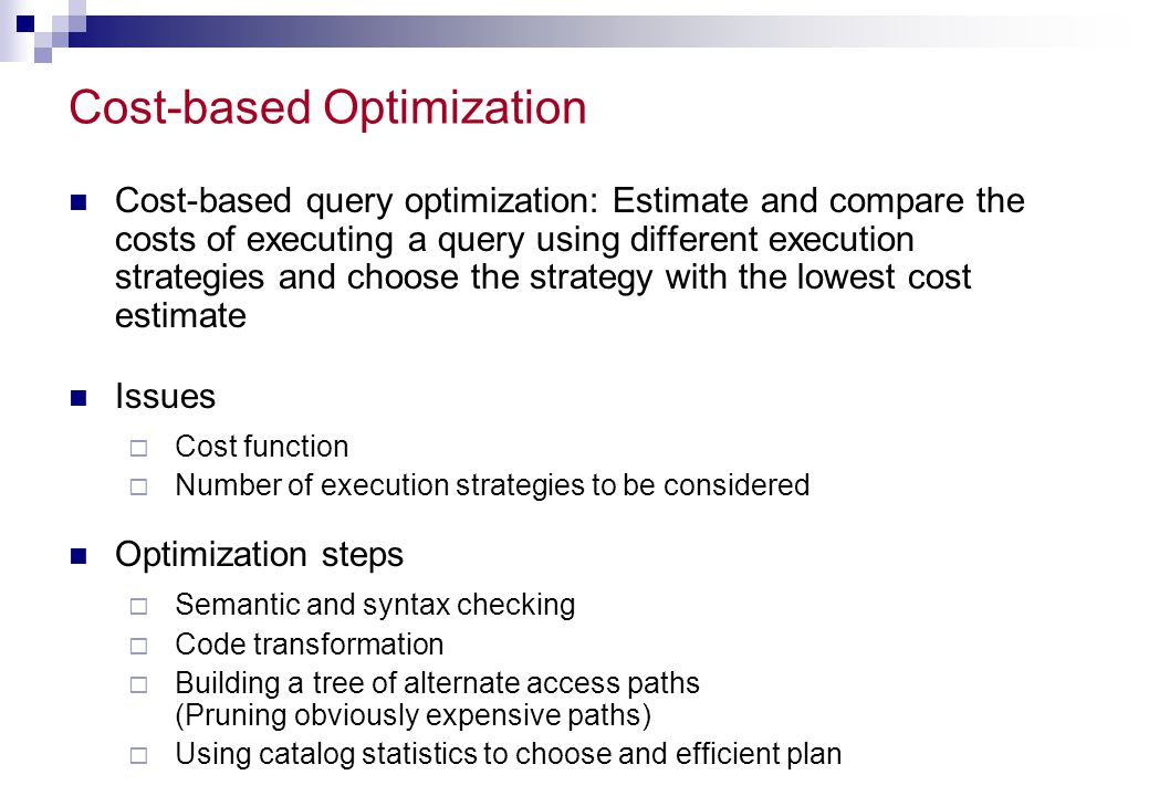 Cost-based Optimization Cost-based query optimization: Estimate and compare the costs of executing a query using different execution strategies and ch