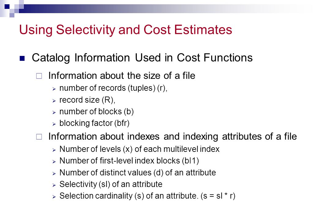 Using Selectivity and Cost Estimates Catalog Information Used in Cost Functions  Information about the size of a file  number of records (tuples) (r