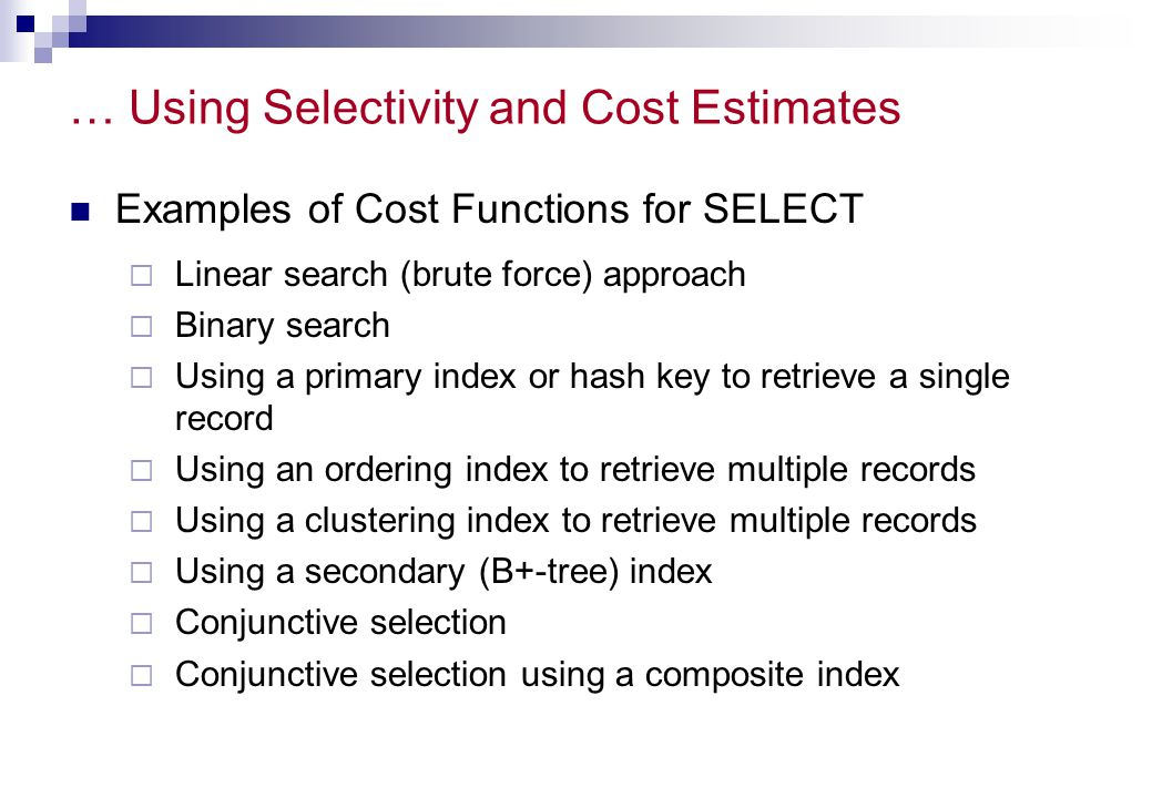 … Using Selectivity and Cost Estimates Examples of Cost Functions for SELECT  Linear search (brute force) approach  Binary search  Using a primary