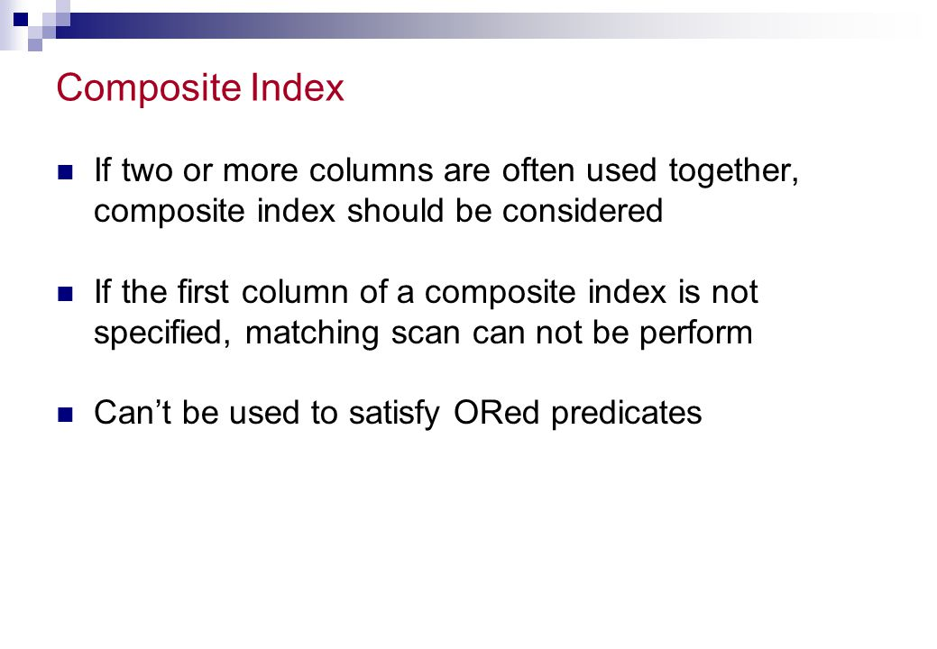 When not to Index Avoid indexing columns  That are frequently updated  That have low cardinality, skewed distribution (unless clustering index is used)  That are longer than 40 bytes  That cause lock contention problems Avoid indexing tables  That are fewer than 7 pages unless used frequently in joins or in referential integrity checking