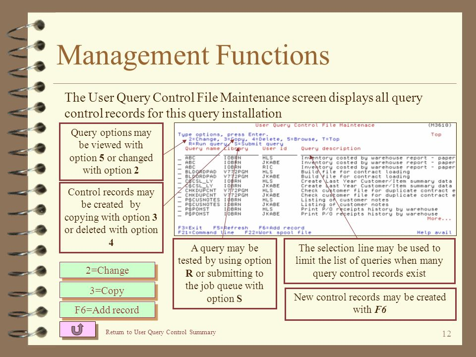 11 Management Functions 4 A maintenance function for management to create and maintain user query control records 4 Displays a list of existing query control records 4 New control records may be created by keying or copying an existing record 4 Existing records may be changed, browsed or deleted 4 Options provided to test any query control record displayed