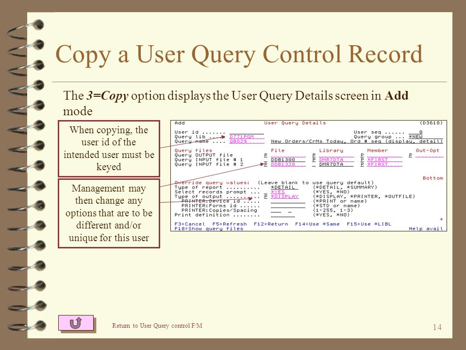 13 Change a User Query Control Record The 2=Change option displays the User Query Details screen in Change mode The intended user and base query are identified Return to User Query Control F/M Management can set any of the query functions that will be defaults when the user runs the query Fields displayed in pink (displayed in yellow on the green screen) are protected by management Input fields NOT displayed in pink may be changed by this user