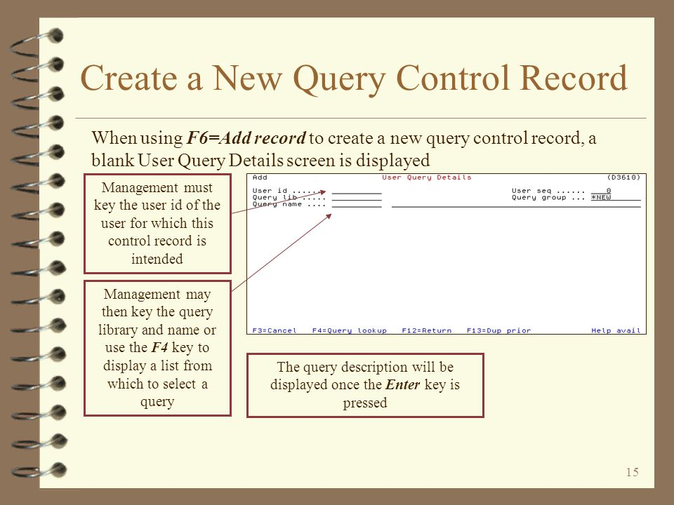 14 Copy a User Query Control Record The 3=Copy option displays the User Query Details screen in Add mode When copying, the user id of the intended user must be keyed Return to User Query control F/M Management may then change any options that are to be different and/or unique for this user