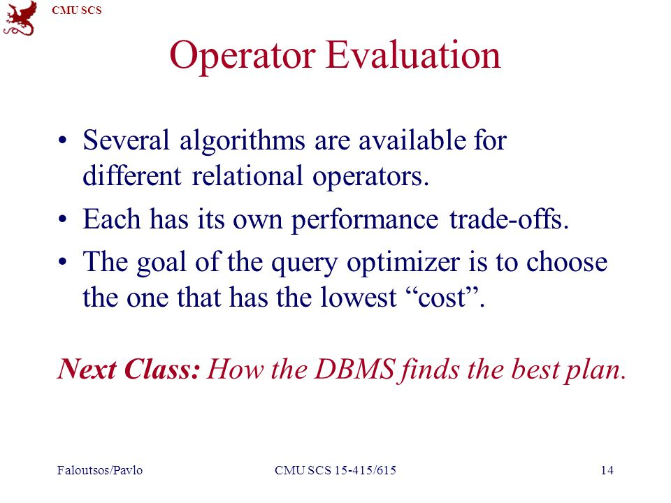 CMU SCS Operator Evaluation Several algorithms are available for different relational operators. Each has its own performance trade-offs. The goal of