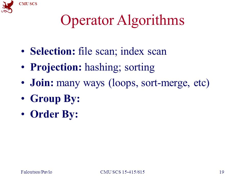 CMU SCS Operator Algorithms Selection: file scan; index scan Projection: hashing; sorting Join: many ways (loops, sort-merge, etc) Group By: Order By: Faloutsos/PavloCMU SCS 15-415/61519