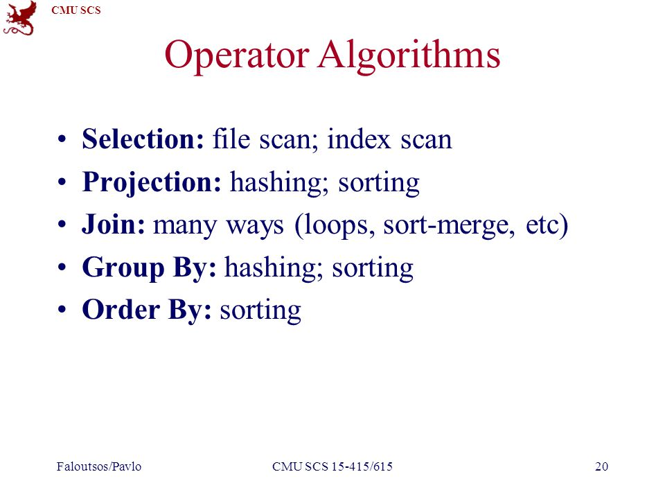 CMU SCS Operator Algorithms Selection: file scan; index scan Projection: hashing; sorting Join: many ways (loops, sort-merge, etc) Group By: hashing;