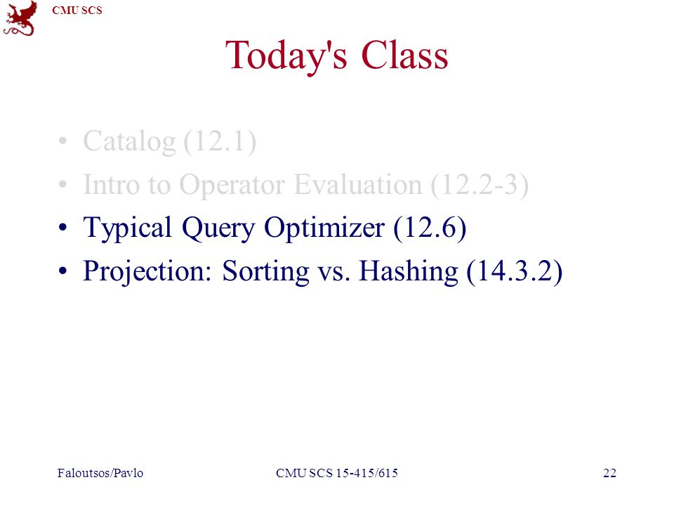 CMU SCS CMU SCS 15-415/61522 Today s Class Catalog (12.1) Intro to Operator Evaluation (12.2-3) Typical Query Optimizer (12.6) Projection: Sorting vs.