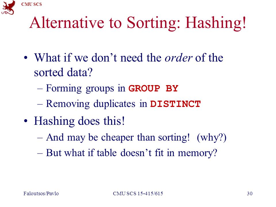 CMU SCS Alternative to Sorting: Hashing. What if we don't need the order of the sorted data.