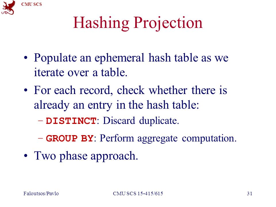 CMU SCS Hashing Projection Populate an ephemeral hash table as we iterate over a table. For each record, check whether there is already an entry in th