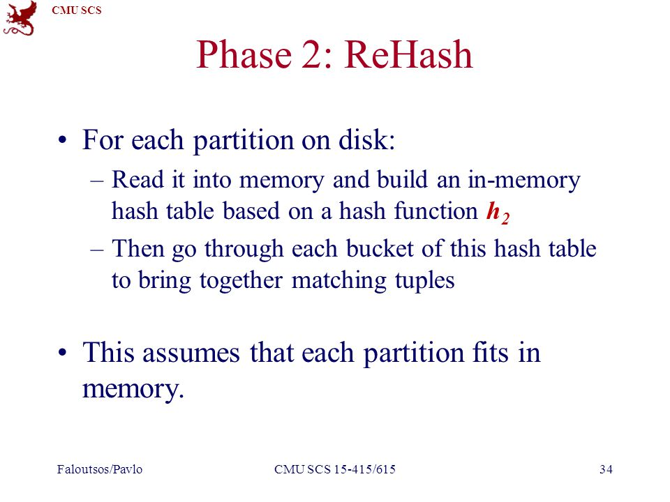 CMU SCS Phase 2: ReHash For each partition on disk: –Read it into memory and build an in-memory hash table based on a hash function h 2 –Then go through each bucket of this hash table to bring together matching tuples This assumes that each partition fits in memory.