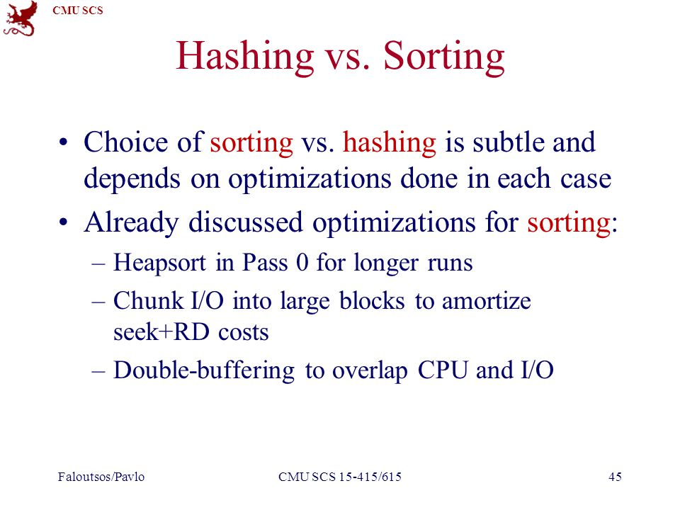CMU SCS Hashing vs. Sorting Choice of sorting vs. hashing is subtle and depends on optimizations done in each case Already discussed optimizations for