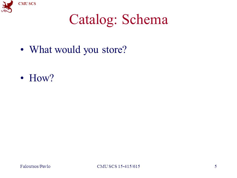 CMU SCS Catalog: Schema What would you store? –Info about tables, attributes, indices, users How? –In tables! Attribute_Cat (attr_name: string, rel_na