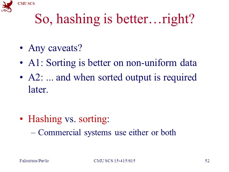 CMU SCS So, hashing is better…right? Any caveats? A1: Sorting is better on non-uniform data A2:... and when sorted output is required later. Hashing v