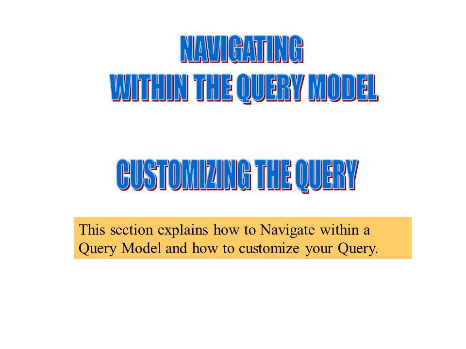 This section explains how to Navigate within a Query Model and how to customize your Query.