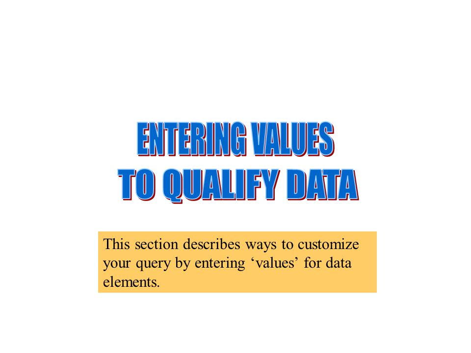This section describes ways to customize your query by entering 'values' for data elements.