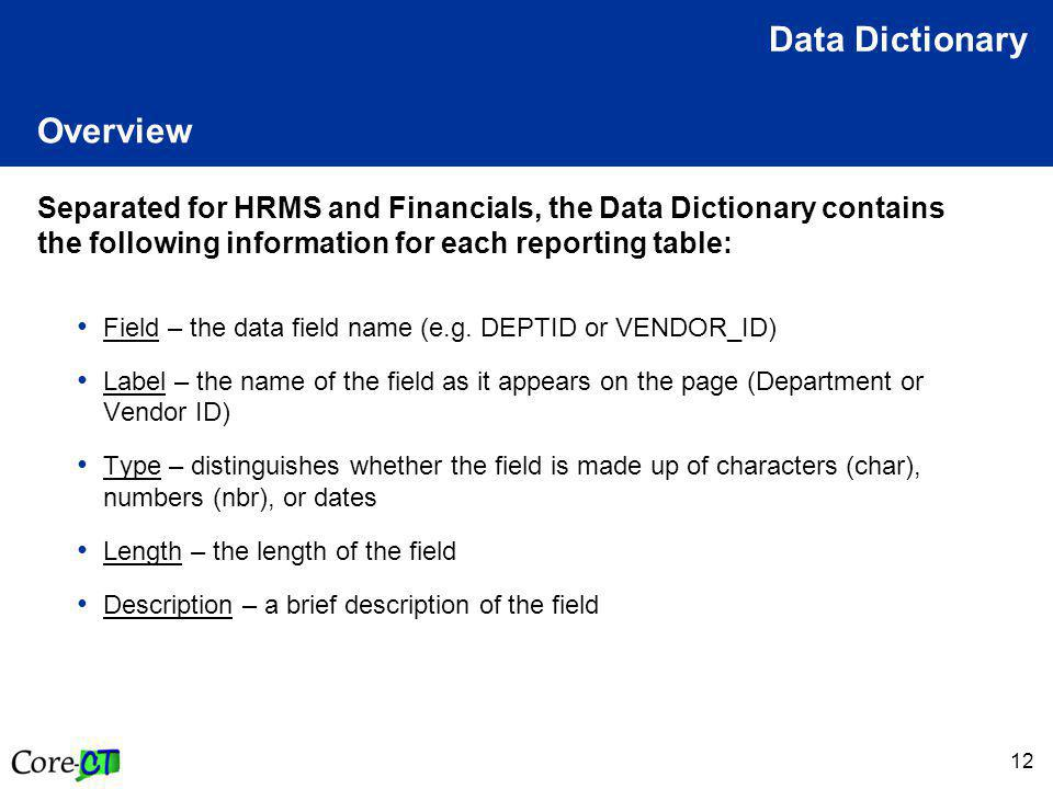 12 Overview Separated for HRMS and Financials, the Data Dictionary contains the following information for each reporting table: Field – the data field name (e.g.