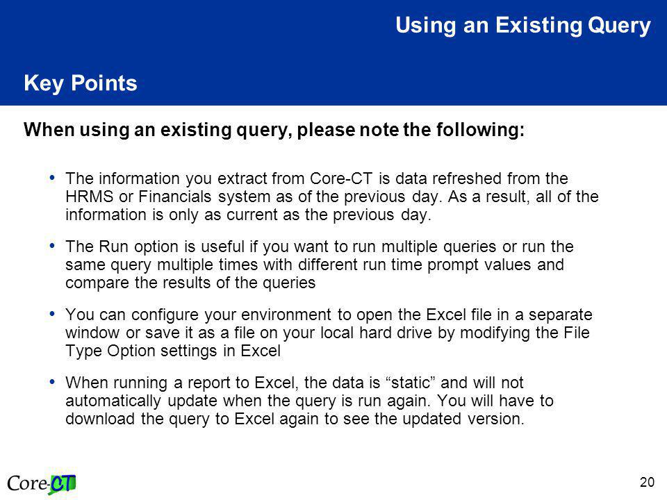 20 Key Points When using an existing query, please note the following: The information you extract from Core-CT is data refreshed from the HRMS or Financials system as of the previous day.