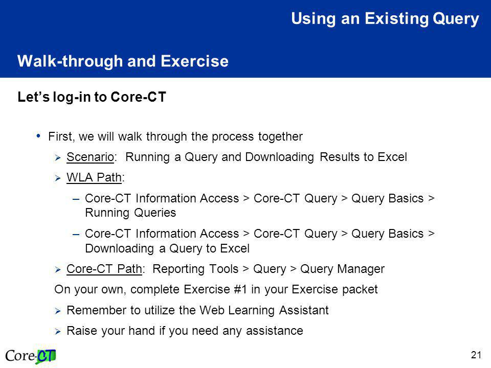 21 Walk-through and Exercise Let's log-in to Core-CT First, we will walk through the process together  Scenario: Running a Query and Downloading Results to Excel  WLA Path: –Core-CT Information Access > Core-CT Query > Query Basics > Running Queries –Core-CT Information Access > Core-CT Query > Query Basics > Downloading a Query to Excel  Core-CT Path: Reporting Tools > Query > Query Manager On your own, complete Exercise #1 in your Exercise packet  Remember to utilize the Web Learning Assistant  Raise your hand if you need any assistance Using an Existing Query