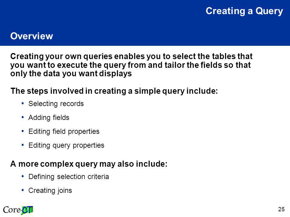 25 Overview Creating your own queries enables you to select the tables that you want to execute the query from and tailor the fields so that only the data you want displays The steps involved in creating a simple query include: Selecting records Adding fields Editing field properties Editing query properties A more complex query may also include: Defining selection criteria Creating joins Creating a Query