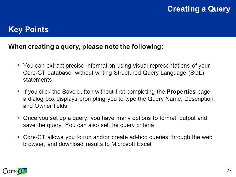 27 Key Points When creating a query, please note the following: You can extract precise information using visual representations of your Core-CT database, without writing Structured Query Language (SQL) statements If you click the Save button without first completing the Properties page, a dialog box displays prompting you to type the Query Name, Description, and Owner fields Once you set up a query, you have many options to format, output and save the query.
