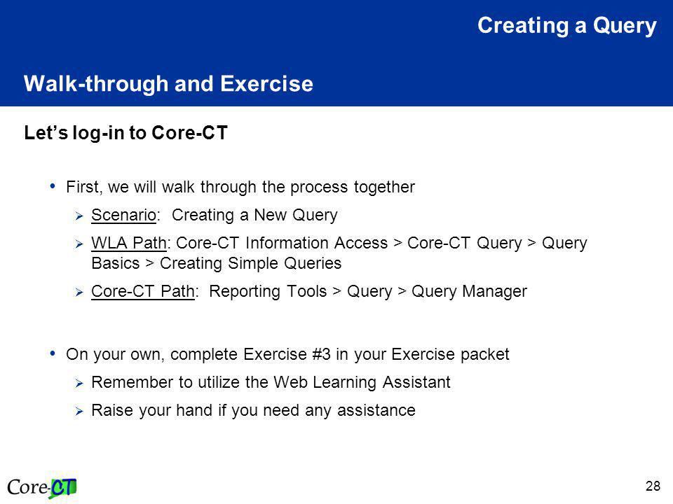 28 Walk-through and Exercise Let's log-in to Core-CT First, we will walk through the process together  Scenario: Creating a New Query  WLA Path: Core-CT Information Access > Core-CT Query > Query Basics > Creating Simple Queries  Core-CT Path: Reporting Tools > Query > Query Manager On your own, complete Exercise #3 in your Exercise packet  Remember to utilize the Web Learning Assistant  Raise your hand if you need any assistance Creating a Query