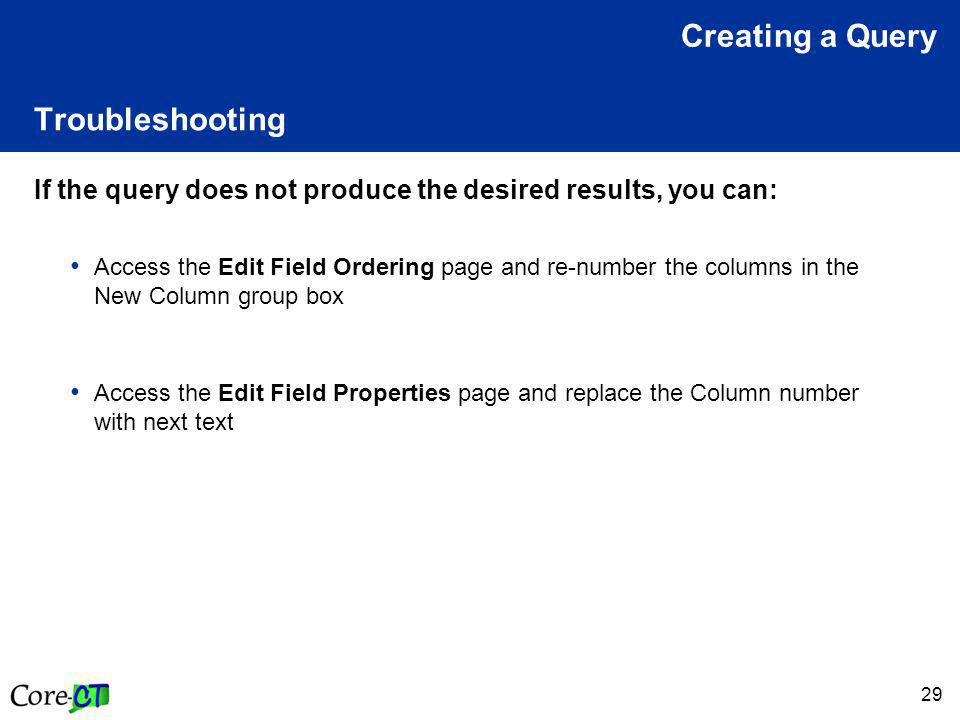 29 Troubleshooting If the query does not produce the desired results, you can: Access the Edit Field Ordering page and re-number the columns in the New Column group box Access the Edit Field Properties page and replace the Column number with next text Creating a Query