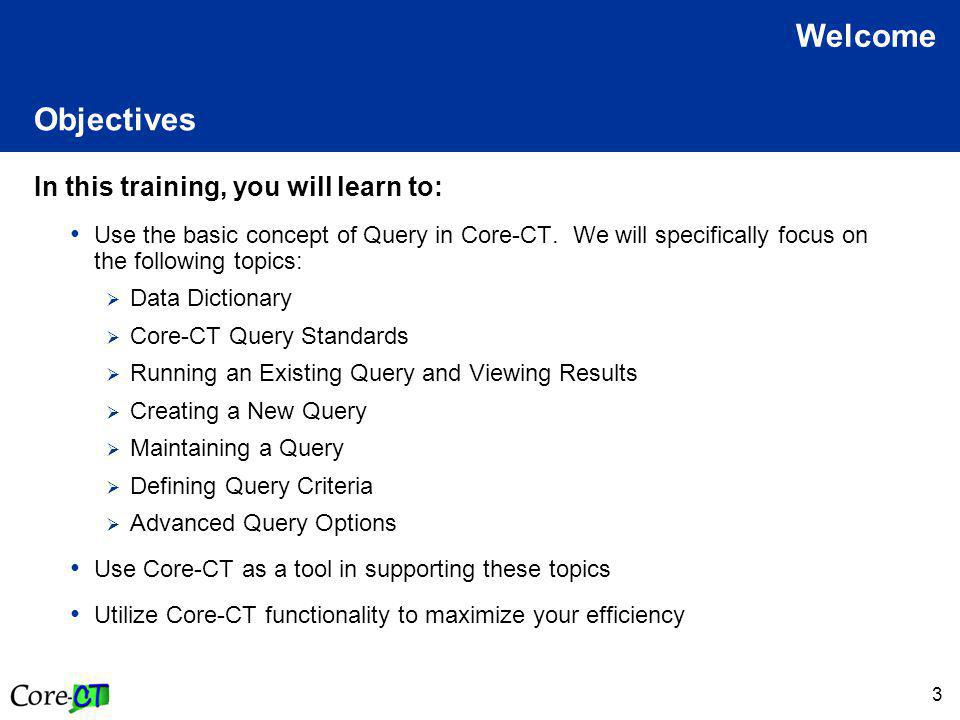3 Objectives In this training, you will learn to: Use the basic concept of Query in Core-CT.