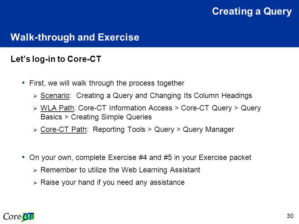 30 Walk-through and Exercise Let's log-in to Core-CT First, we will walk through the process together  Scenario: Creating a Query and Changing Its Column Headings  WLA Path: Core-CT Information Access > Core-CT Query > Query Basics > Creating Simple Queries  Core-CT Path: Reporting Tools > Query > Query Manager On your own, complete Exercise #4 and #5 in your Exercise packet  Remember to utilize the Web Learning Assistant  Raise your hand if you need any assistance Creating a Query