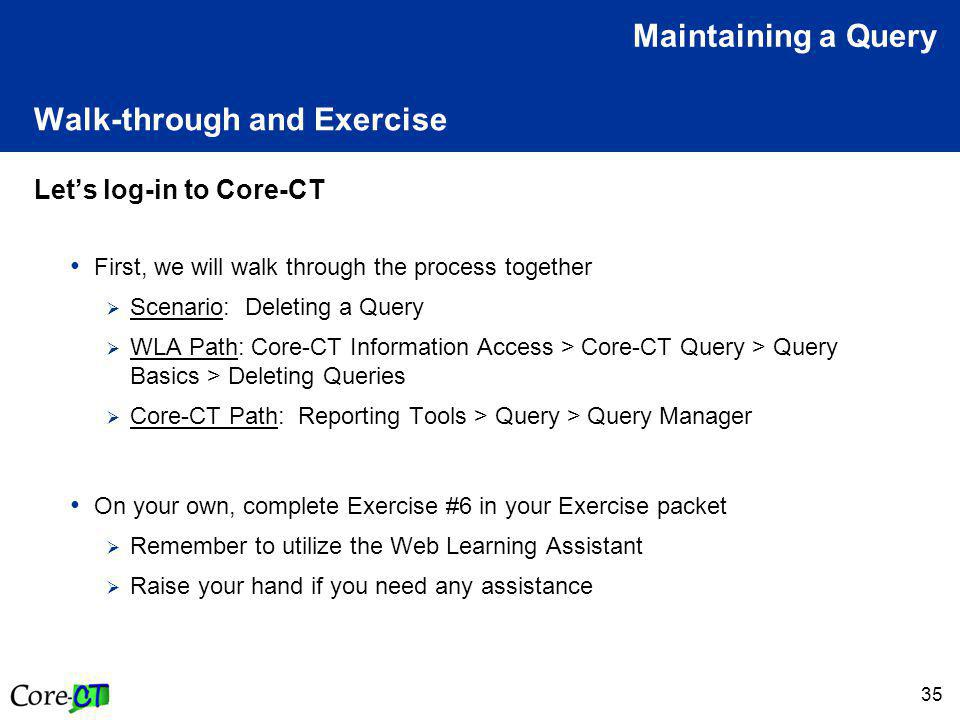 35 Walk-through and Exercise Let's log-in to Core-CT First, we will walk through the process together  Scenario: Deleting a Query  WLA Path: Core-CT Information Access > Core-CT Query > Query Basics > Deleting Queries  Core-CT Path: Reporting Tools > Query > Query Manager On your own, complete Exercise #6 in your Exercise packet  Remember to utilize the Web Learning Assistant  Raise your hand if you need any assistance Maintaining a Query