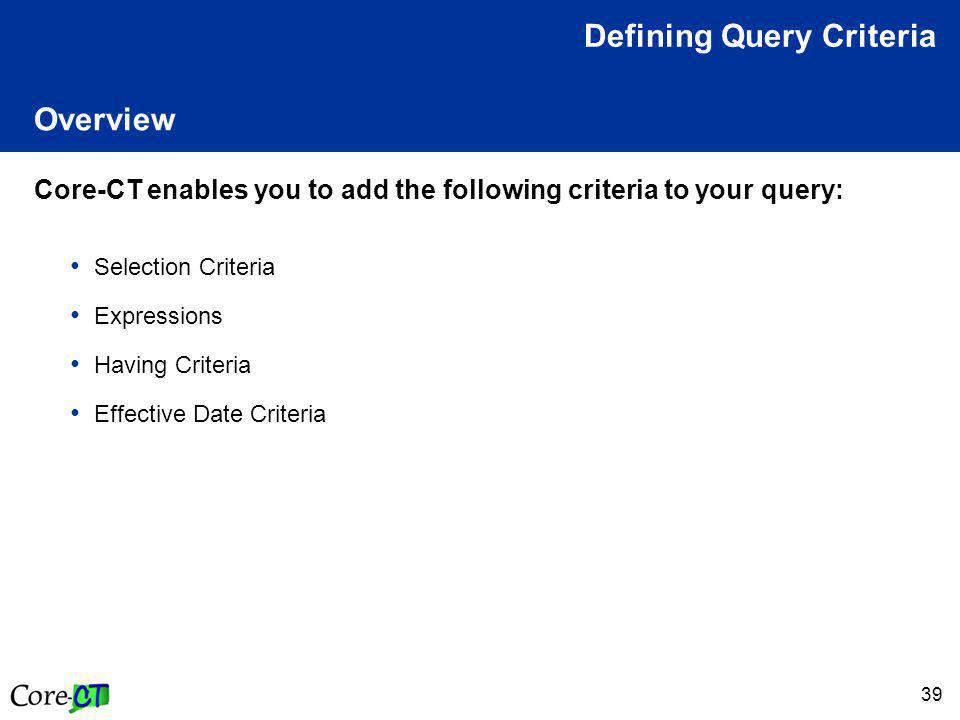 39 Overview Core-CT enables you to add the following criteria to your query: Selection Criteria Expressions Having Criteria Effective Date Criteria Defining Query Criteria