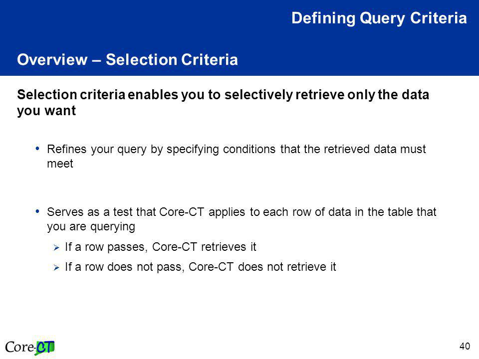 40 Overview – Selection Criteria Selection criteria enables you to selectively retrieve only the data you want Refines your query by specifying conditions that the retrieved data must meet Serves as a test that Core-CT applies to each row of data in the table that you are querying  If a row passes, Core-CT retrieves it  If a row does not pass, Core-CT does not retrieve it Defining Query Criteria