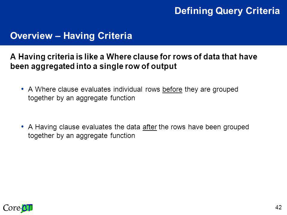 42 Overview – Having Criteria A Having criteria is like a Where clause for rows of data that have been aggregated into a single row of output A Where clause evaluates individual rows before they are grouped together by an aggregate function A Having clause evaluates the data after the rows have been grouped together by an aggregate function Defining Query Criteria