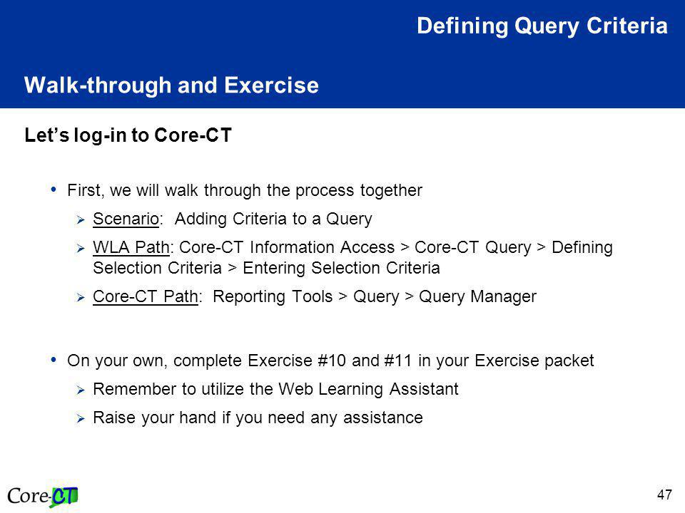 47 Walk-through and Exercise Let's log-in to Core-CT First, we will walk through the process together  Scenario: Adding Criteria to a Query  WLA Path: Core-CT Information Access > Core-CT Query > Defining Selection Criteria > Entering Selection Criteria  Core-CT Path: Reporting Tools > Query > Query Manager On your own, complete Exercise #10 and #11 in your Exercise packet  Remember to utilize the Web Learning Assistant  Raise your hand if you need any assistance Defining Query Criteria
