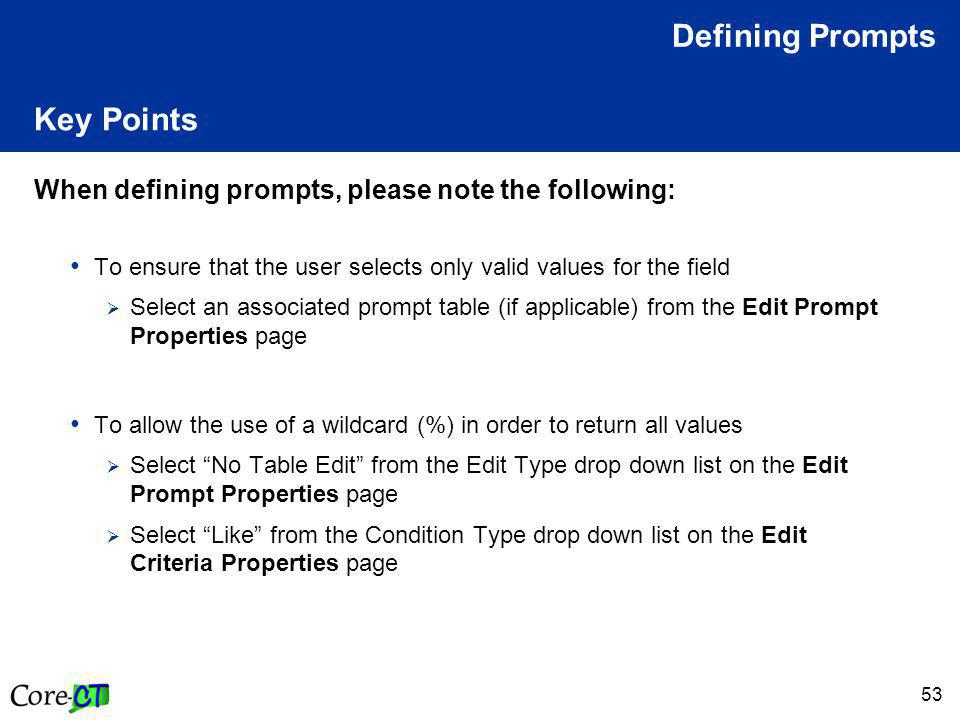 53 Key Points When defining prompts, please note the following: To ensure that the user selects only valid values for the field  Select an associated prompt table (if applicable) from the Edit Prompt Properties page To allow the use of a wildcard (%) in order to return all values  Select No Table Edit from the Edit Type drop down list on the Edit Prompt Properties page  Select Like from the Condition Type drop down list on the Edit Criteria Properties page Defining Prompts