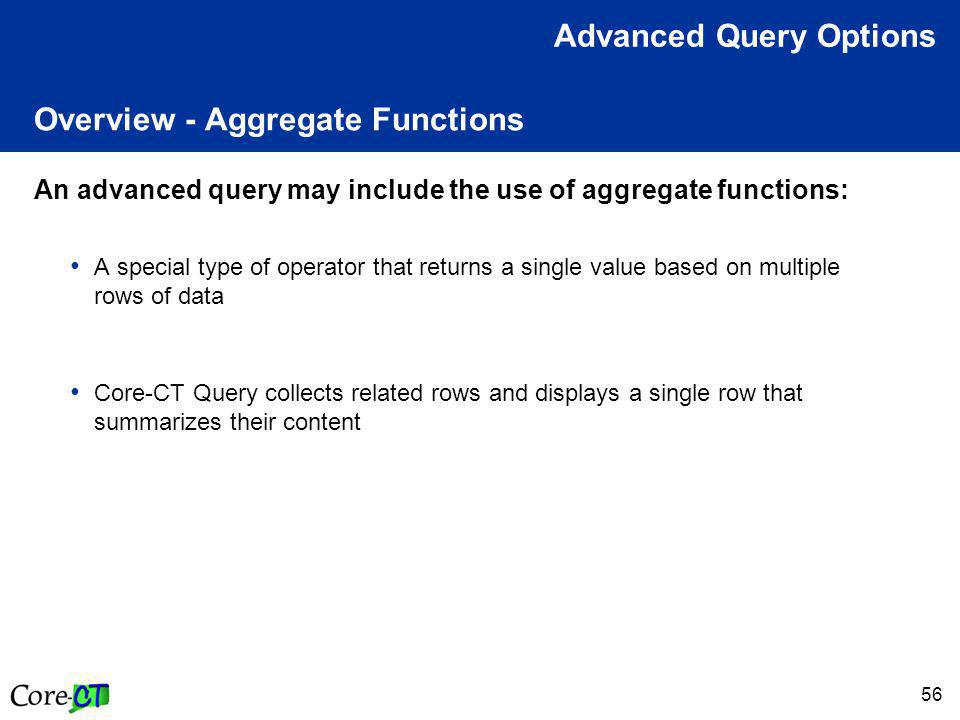 56 Overview - Aggregate Functions An advanced query may include the use of aggregate functions: A special type of operator that returns a single value based on multiple rows of data Core-CT Query collects related rows and displays a single row that summarizes their content Advanced Query Options