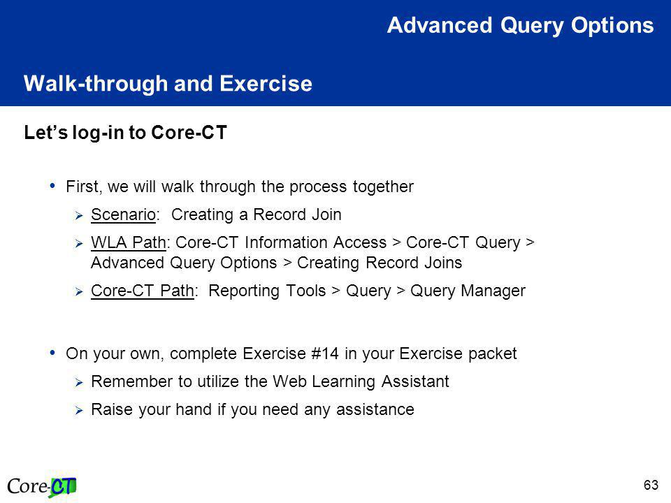 63 Walk-through and Exercise Let's log-in to Core-CT First, we will walk through the process together  Scenario: Creating a Record Join  WLA Path: Core-CT Information Access > Core-CT Query > Advanced Query Options > Creating Record Joins  Core-CT Path: Reporting Tools > Query > Query Manager On your own, complete Exercise #14 in your Exercise packet  Remember to utilize the Web Learning Assistant  Raise your hand if you need any assistance Advanced Query Options